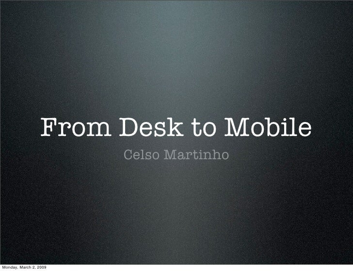 From Desk to Mobile                         Celso Martinho     Monday, March 2, 2009