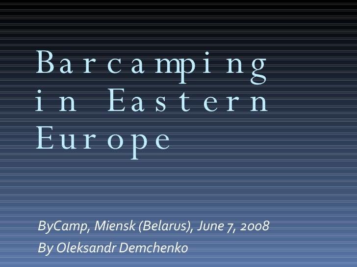 Ba r c a mp i n g i n Ea s t e r n Eu r o p e  ByCamp, Miensk (Belarus), June 7, 2008 By Oleksandr Demchenko