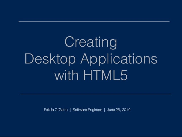 Creating Desktop Applications with HTML5 Felicia O'Garro | Software Engineer | June 26, 2019