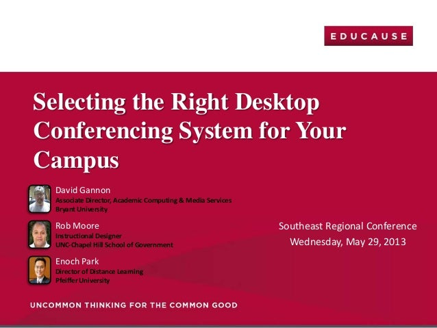 Southeast Regional ConferenceWednesday, May 29, 2013Selecting the Right DesktopConferencing System for YourCampusDavid Gan...