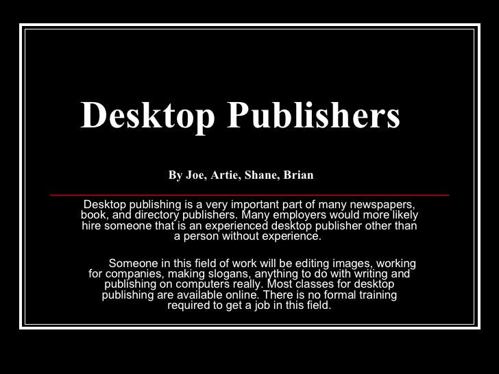 Desktop Publishers By Joe, Artie, Shane, Brian Desktop publishing is a very important part of many newspapers, book, and d...