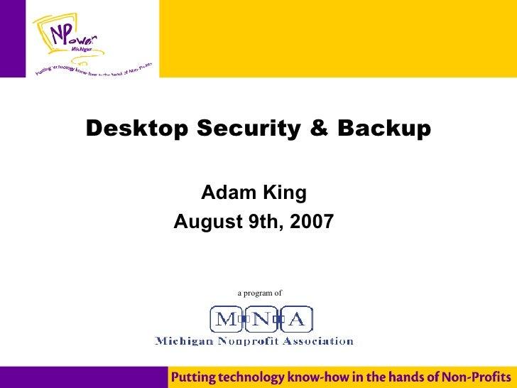 Desktop Security & Backup Adam King August 9th, 2007 a program of
