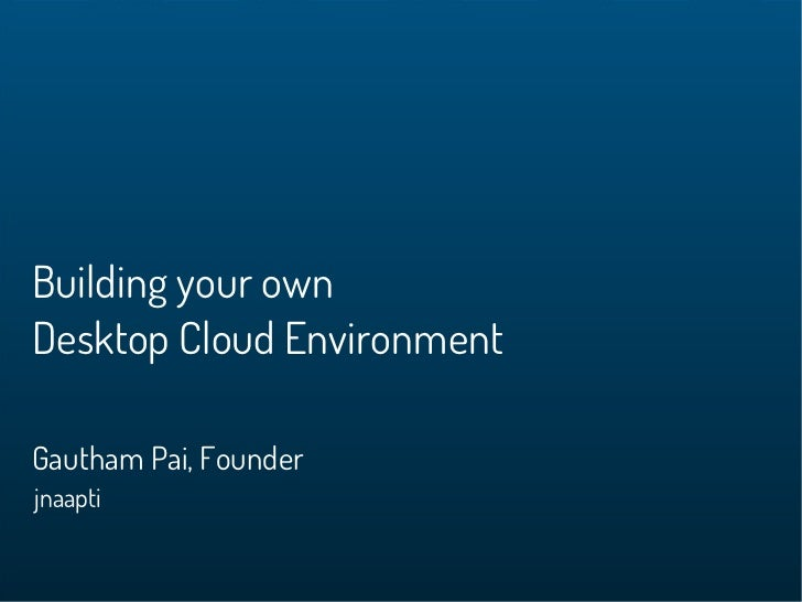 Building your ownDesktop Cloud EnvironmentGautham Pai, Founderjnaapti