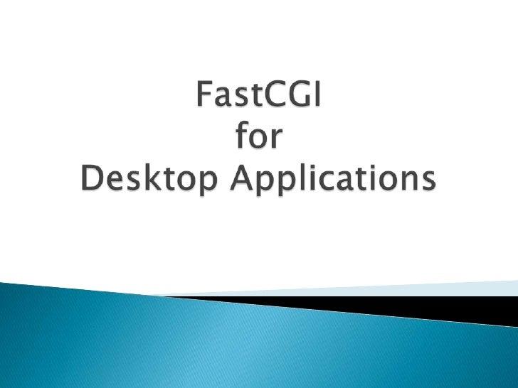 FastCGIfor Desktop Applications<br />