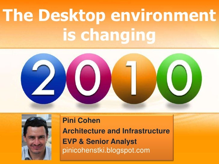 The Desktop environment is changing <br />Pini Cohen<br />Architecture and Infrastructure<br />EVP & Senior Analyst<br />p...