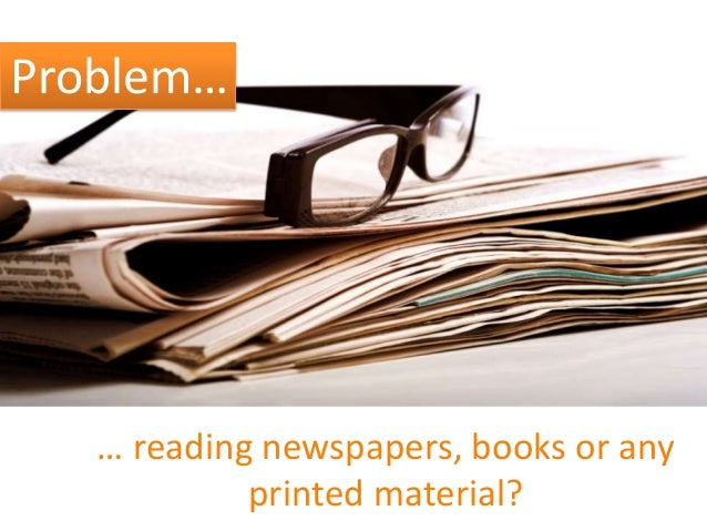 Problem…  … reading newspapers, books or any printed material?