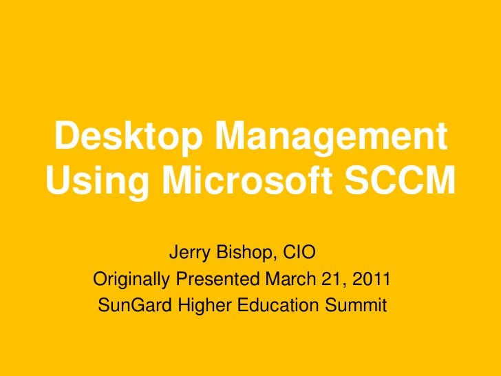 Desktop ManagementUsing Microsoft SCCM<br />Jerry Bishop, CIO<br />Originally Presented March 21, 2011<br />SunGard Higher...