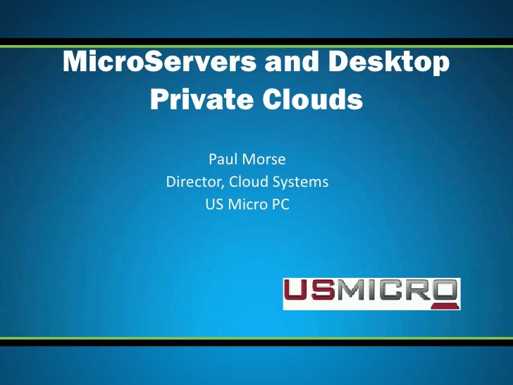 MicroServers and Desktop     Private Clouds            Paul Morse      Director, Cloud Systems            US Micro PC