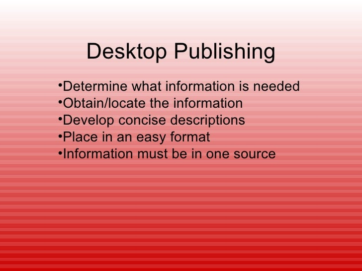 Desktop Publishing•Determine what information is needed•Obtain/locate the information•Develop concise descriptions•Place i...