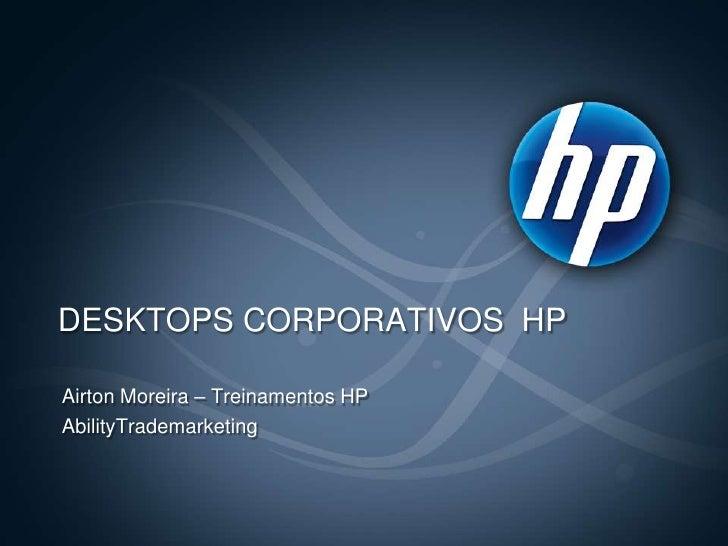 DESKTOPS CORPORATIVOS  HP<br />Airton Moreira – Treinamentos HP<br />AbilityTrademarketing<br />