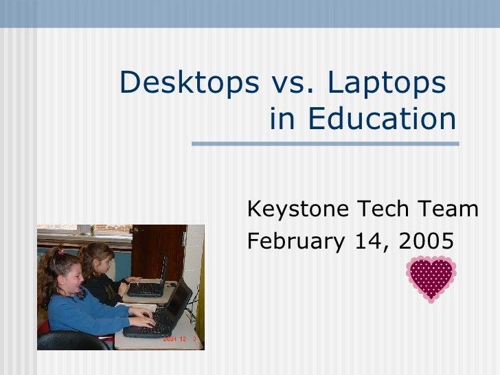 Desktops vs. Laptops  in Education Keystone Tech Team February 14, 2005