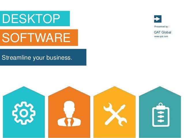 Streamline your business. www.qat.com Presented by : QAT Global DESKTOP SOFTWARE