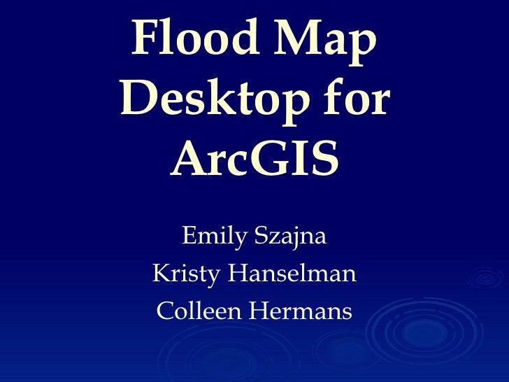 Flood Map Desktop for ArcGIS Emily Szajna Kristy Hanselman Colleen Hermans