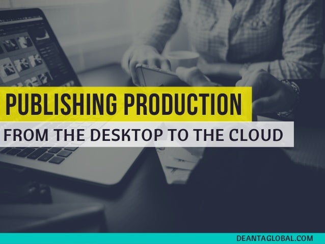 PUBLISHING PRODUCTION FROM THE DESKTOP TO THE CLOUD DEANTAGLOBAL.COM