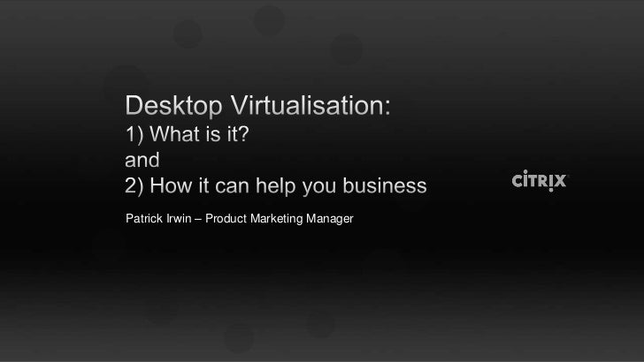 Desktop Virtualisation:1) What is it?and2) How it can help you business<br />Patrick Irwin – Product Marketing Manager<br />
