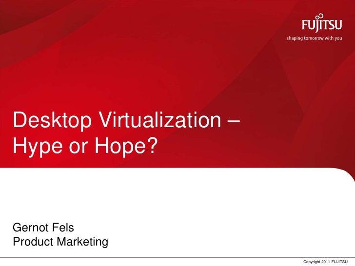 Desktop Virtualization –Hype or Hope?Gernot FelsProduct Marketing                    0      Copyright 2011 FUJITSU