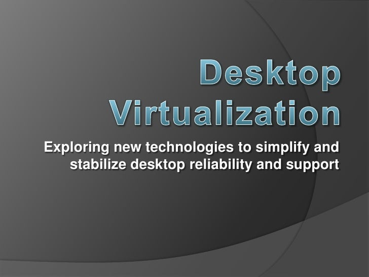Desktop Virtualization <br />Exploring new technologies to simplify and stabilize desktop reliability and support<br />