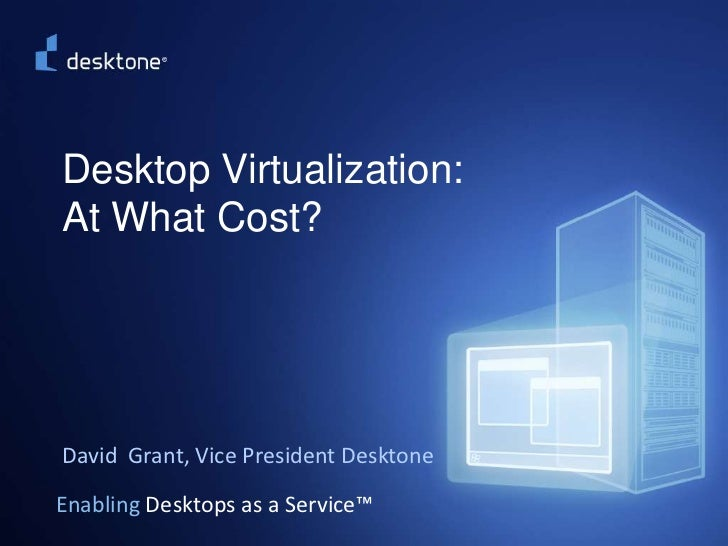 ©2009 Desktone, Inc. All rights reserved.  <br />Desktop Virtualization: At What Cost?<br />David  Grant, Vice President D...