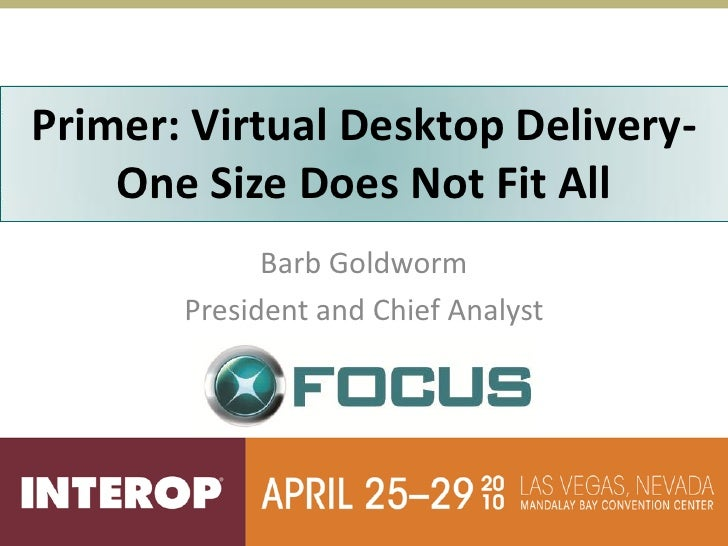 Primer: Virtual Desktop Delivery-      Desktop and Application     One Size Does Not Fit All            Virtualization    ...