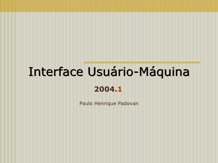 Interface Usuário-Máquina Paulo Henrique Padovan 2004. 1 Interface Usuário-Máquina