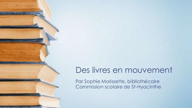 Des livres en mouvementPar Sophie Morissette, bibliothécaireCommission scolaire de St-Hyacinthe