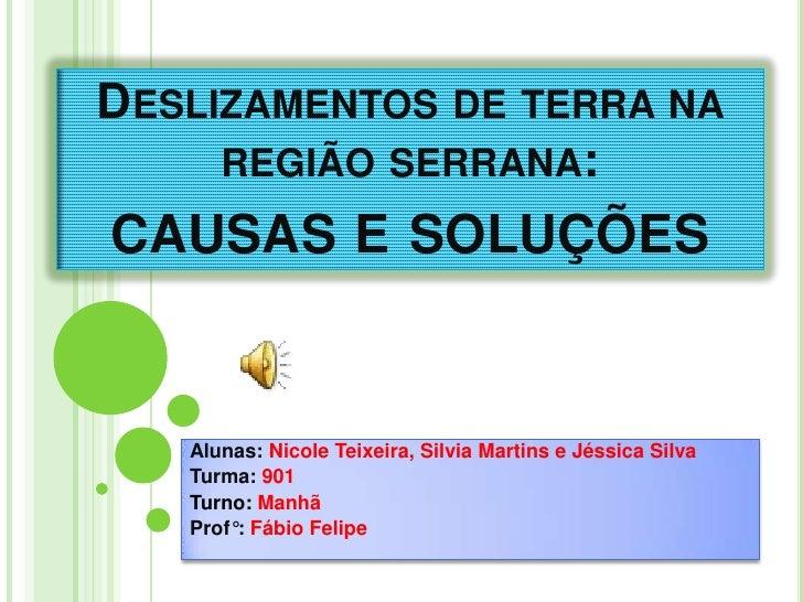 Deslizamentos de terra na região serrana: causas e soluções<br />Alunas: Nicole Teixeira, Silvia Martins e Jéssica Silva<b...