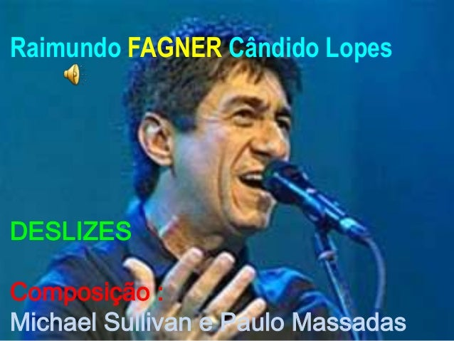 Raimundo FAGNER Cândido LopesDESLIZESComposição :Michael Sullivan e Paulo Massadas