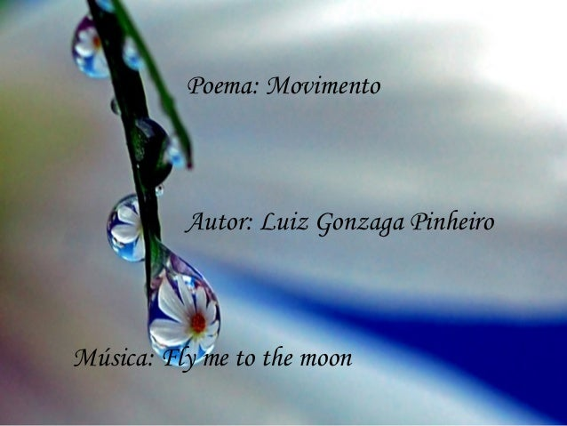 Poema: Movimento          Autor: Luiz Gonzaga PinheiroMúsica: Fly me to the moon