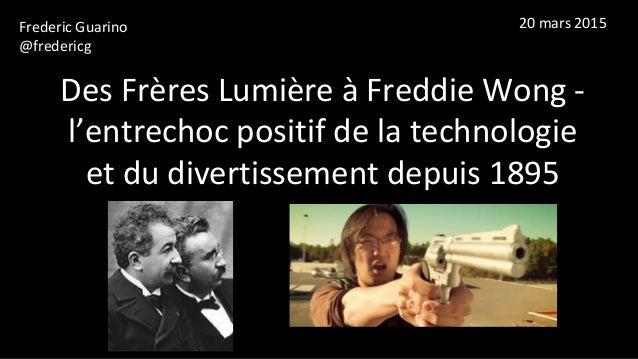 Des Frères Lumière à Freddie Wong - l'entrechoc positif de la technologie et du divertissement depuis 1895 Frederic Guarin...