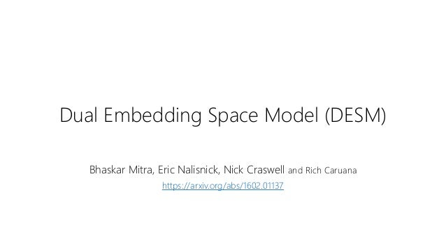 Dual Embedding Space Model (DESM) Bhaskar Mitra, Eric Nalisnick, Nick Craswell and Rich Caruana https://arxiv.org/abs/1602...