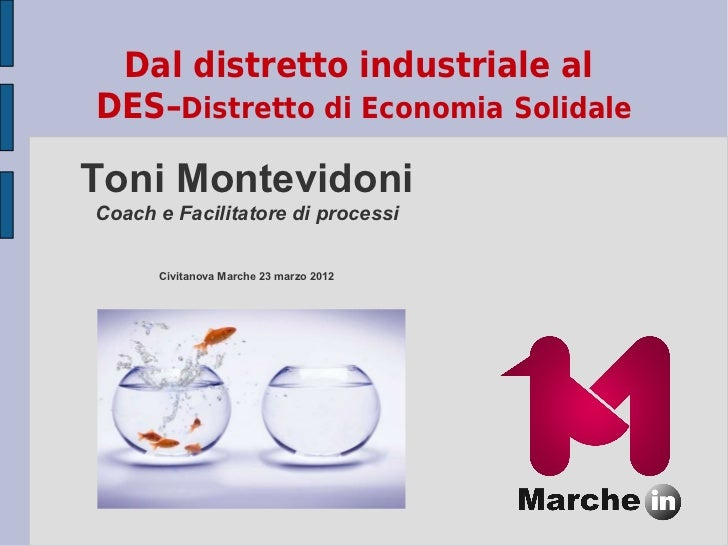 Dal distretto industriale alDES–Distretto di Economia SolidaleToni MontevidoniCoach e Facilitatore di processi      Civita...