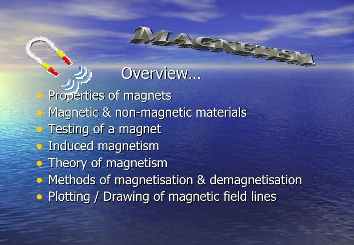 Overview…•   Properties of magnets•   Magnetic & non-magnetic materials•   Testing of a magnet•   Induced magnetism•   The...