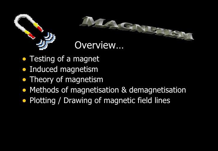 Overview…•   Testing of a magnet•   Induced magnetism•   Theory of magnetism•   Methods of magnetisation & demagnetisation...