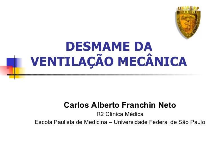 DESMAME DA VENTILAÇÃO MECÂNICA Carlos Alberto Franchin Neto R2 Clínica Médica Escola Paulista de Medicina – Universidade F...