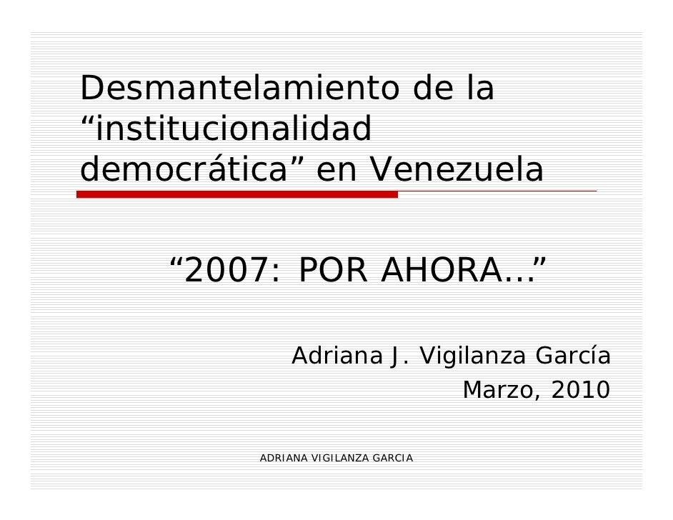 """Desmantelamiento de la """"institucionalidad democrática"""" en Venezuela      """"2007: POR AHORA…""""                Adriana J. Vigi..."""