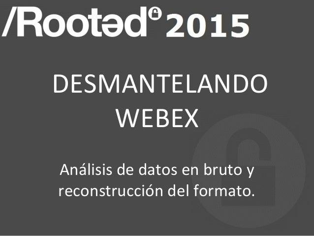 DESMANTELANDO WEBEX Análisis de datos en bruto y reconstrucción del formato.