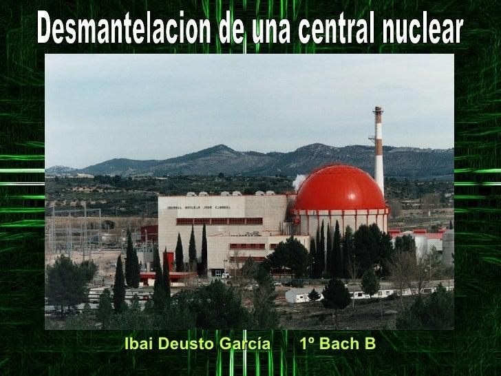 Desmantelacion de una central nuclear Ibai Deusto García  1º Bach B