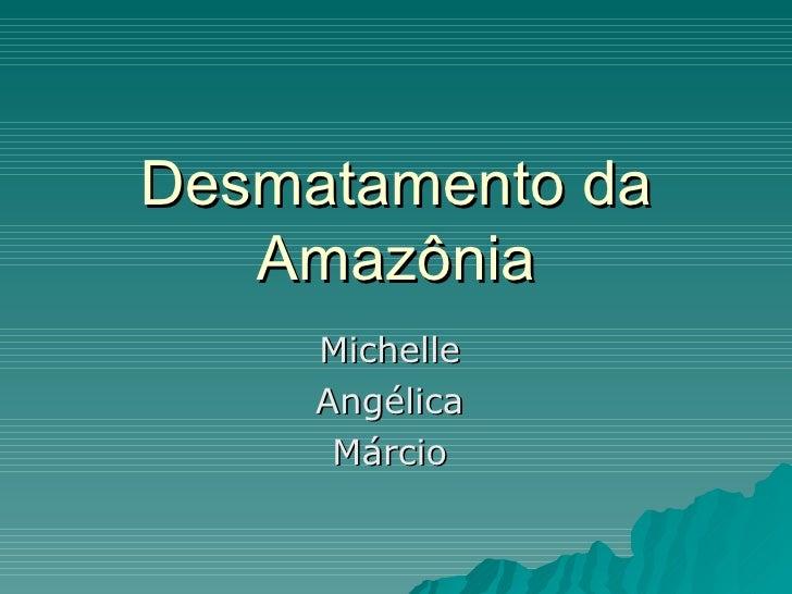Desmatamento da Amazônia Michelle  Angélica  Márcio
