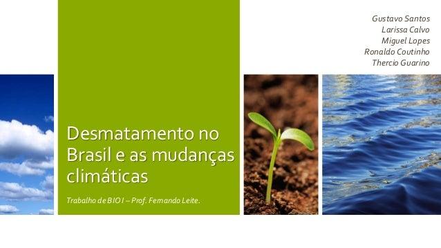 Desmatamento no  Brasil e as mudanças  climáticas  Trabalho de BIO I – Prof. Fernando Leite.  Gustavo Santos  Larissa Calv...