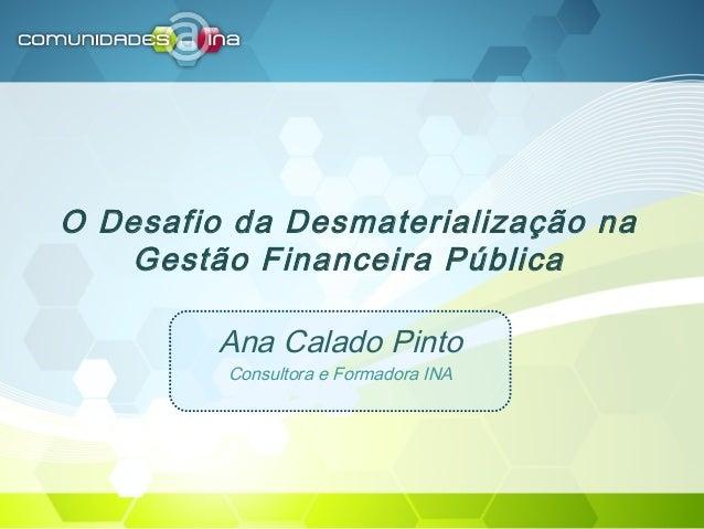 O Desafio da Desmaterialização na Gestão Financeira Pública Ana Calado Pinto Consultora e Formadora INA