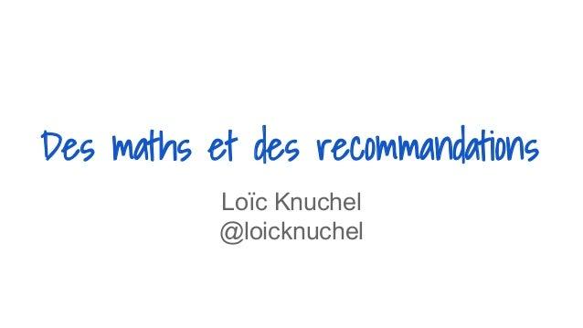 Des maths et des recommandations Loïc Knuchel @loicknuchel