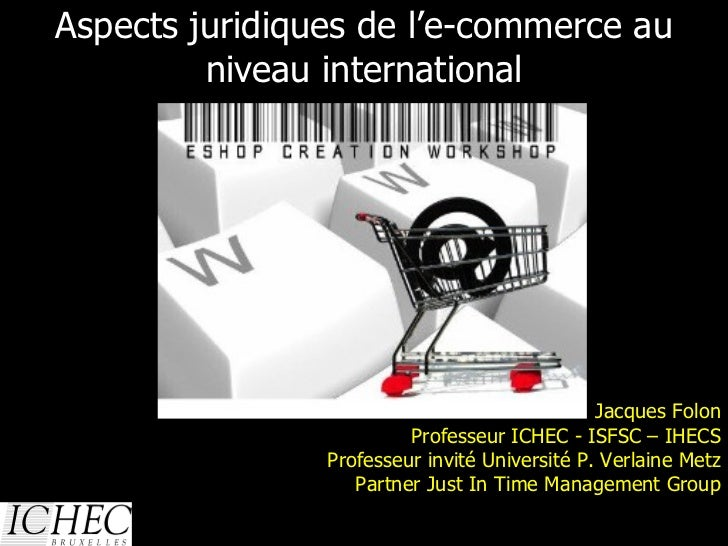 Aspects juridiques de l'e-commerce au niveau international 13/01/10 Jacques Folon Professeur ICHEC - ISFSC – IHECS Profess...
