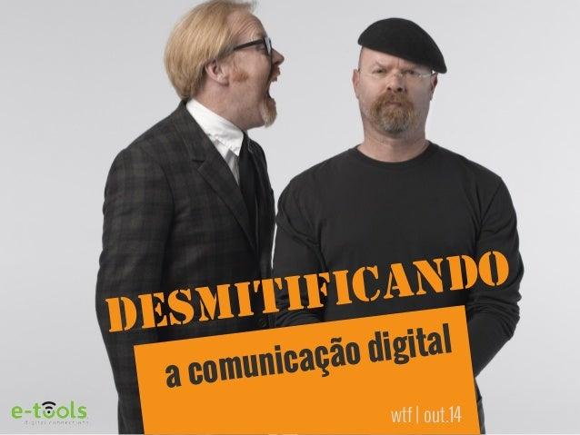 DESMITIFICANDO  a comunicação digital  wtf | out.14