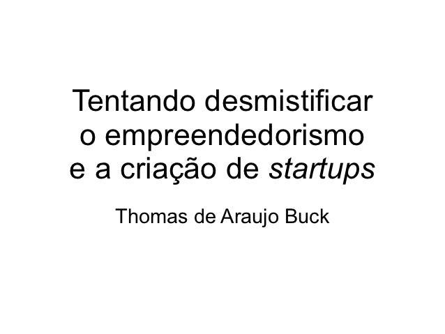 Tentando desmistificar o empreendedorismoe a criação de startups   Thomas de Araujo Buck