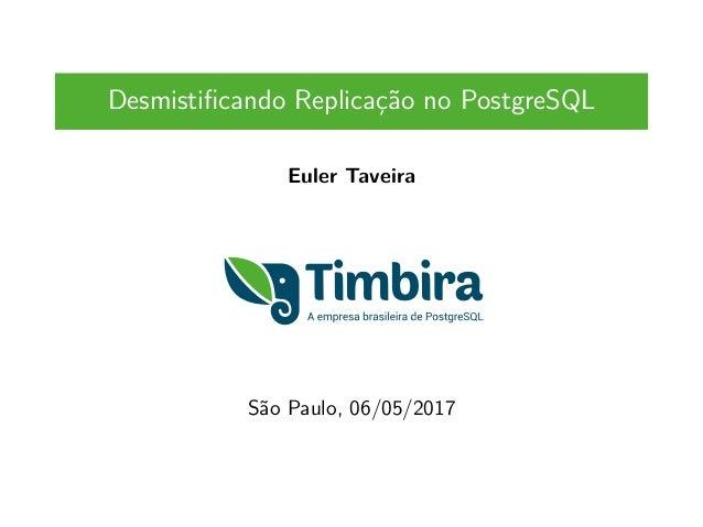 Desmistificando Replicação no PostgreSQL Euler Taveira São Paulo, 06/05/2017