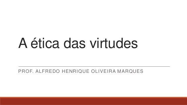 A ética das virtudes PROF. ALFREDO HENRIQUE OLIVEIRA MARQUES