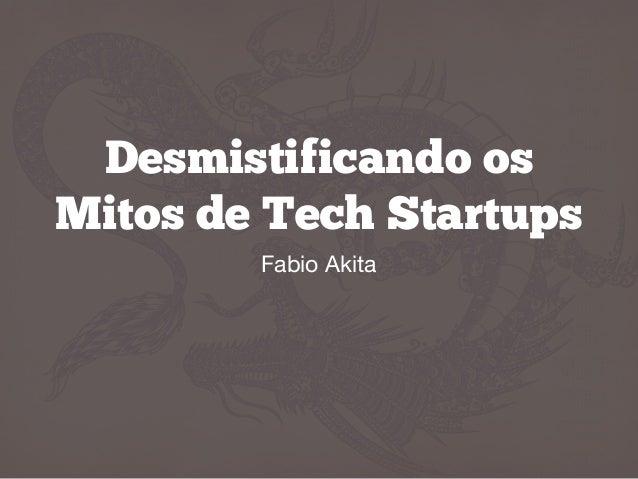 Desmistificando os Mitos de Tech Startups Fabio Akita