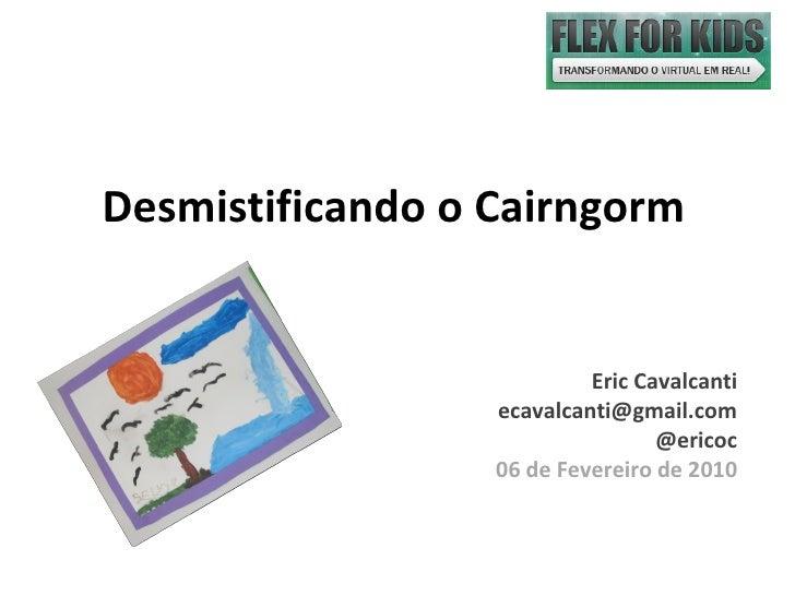 Desmistificando o Cairngorm Eric Cavalcanti [email_address] @ericoc 06 de Fevereiro de 2010