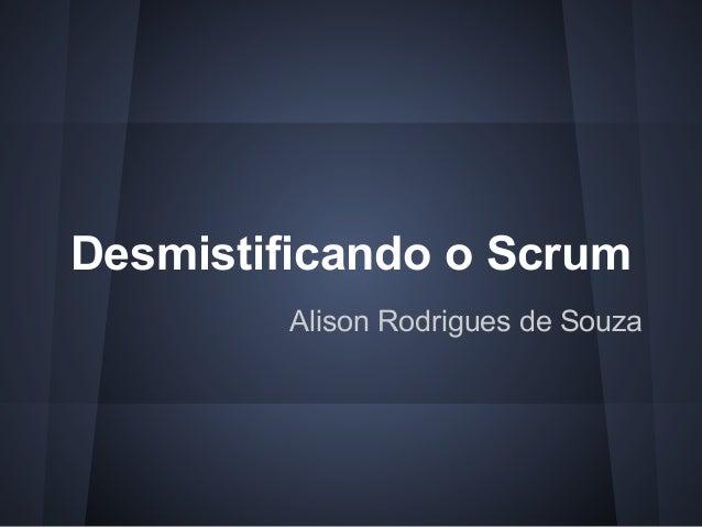 Desmistificando o Scrum Alison Rodrigues de Souza
