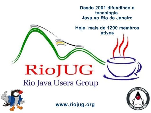 Magno A. Cavalcante 1 www.riojug.org Desde 2001 difundindo a tecnologia Java no Rio de Janeiro Hoje, mais de 1200 membros ...